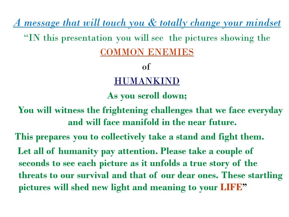 A message that will touch you & totally change your mindset IN this presentation you will see the pictures showing the COMMON ENEMIES of HUMANKIND As