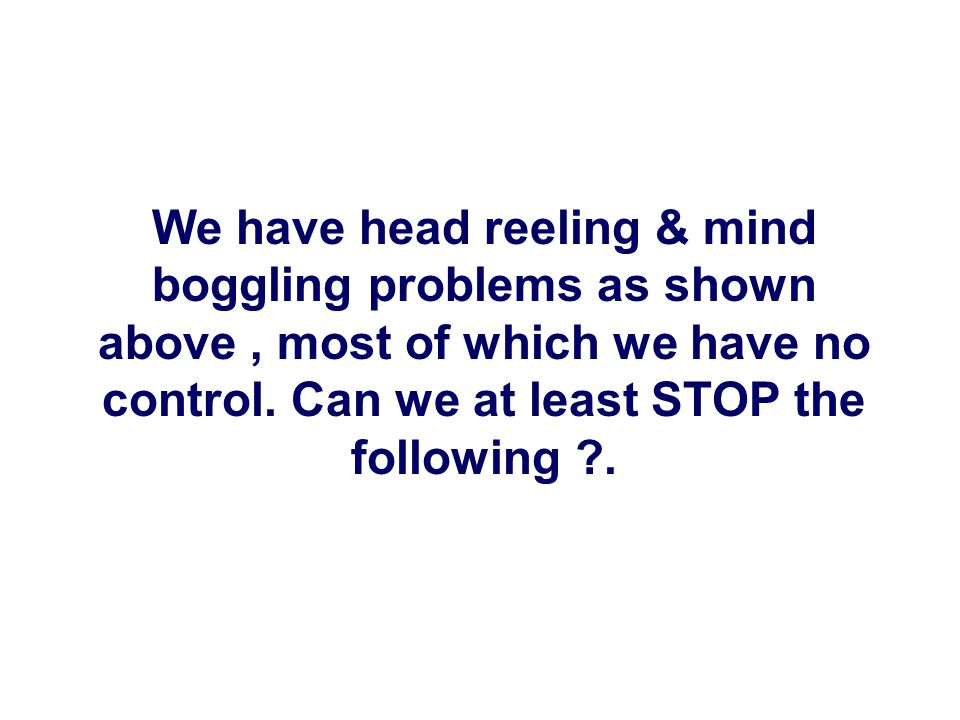We have head reeling & mind boggling problems as shown above, most of which we have no control.