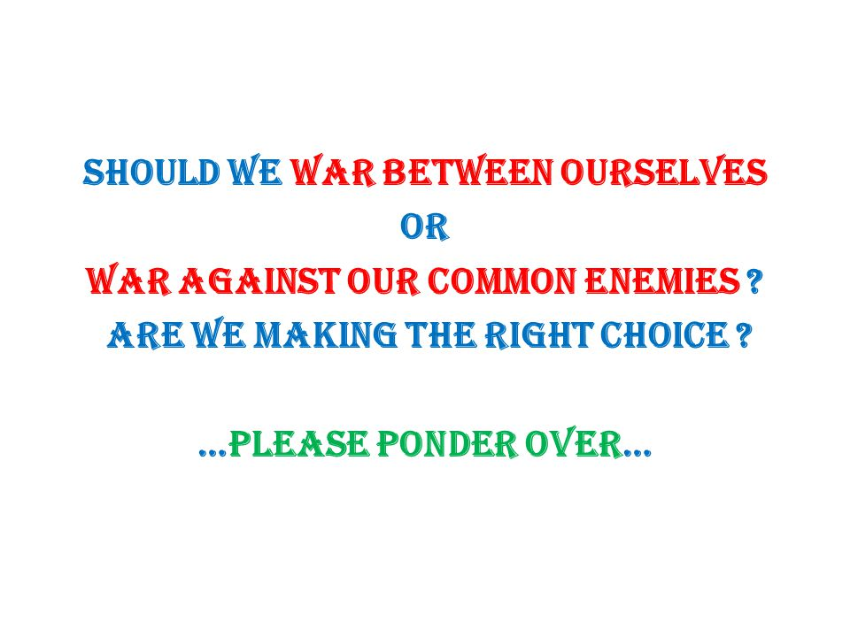 Should we WAR between ourselves or WAR against our common enemies ? Are we making the right choice ? …Please ponder over…