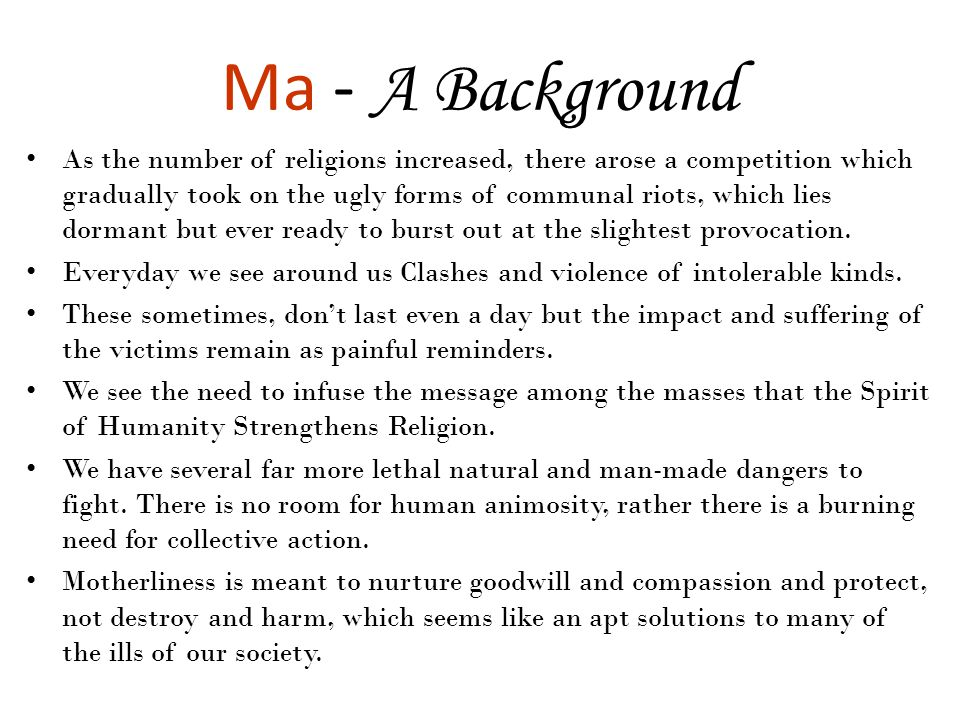 Ma - A Background As the number of religions increased, there arose a competition which gradually took on the ugly forms of communal riots, which lies dormant but ever ready to burst out at the slightest provocation.