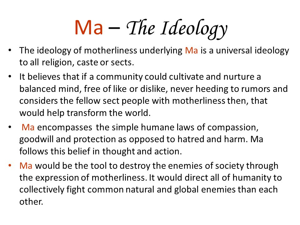 Ma – The Ideology The ideology of motherliness underlying Ma is a universal ideology to all religion, caste or sects. It believes that if a community