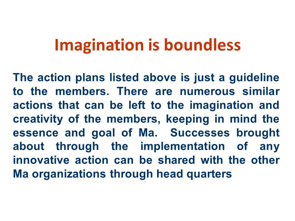 Imagination is boundless The action plans listed above is just a guideline to the members.