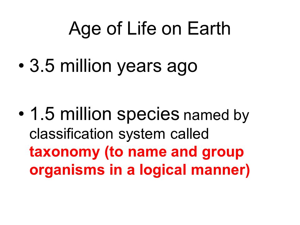 Age of Life on Earth 3.5 million years ago 1.5 million species named by classification system called taxonomy (to name and group organisms in a logica
