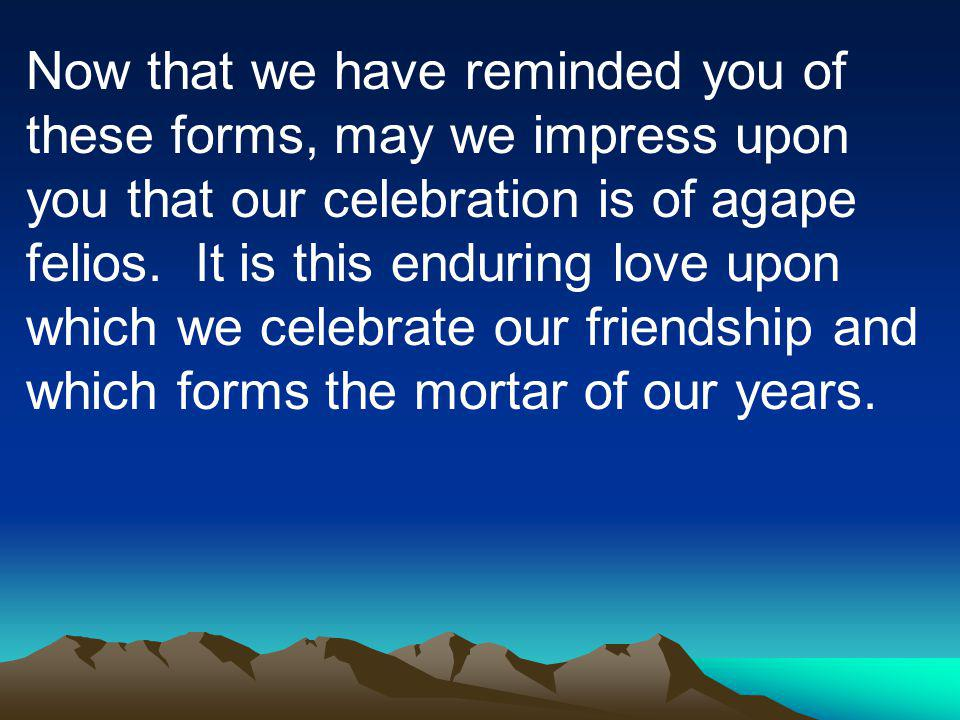 Now that we have reminded you of these forms, may we impress upon you that our celebration is of agape felios.