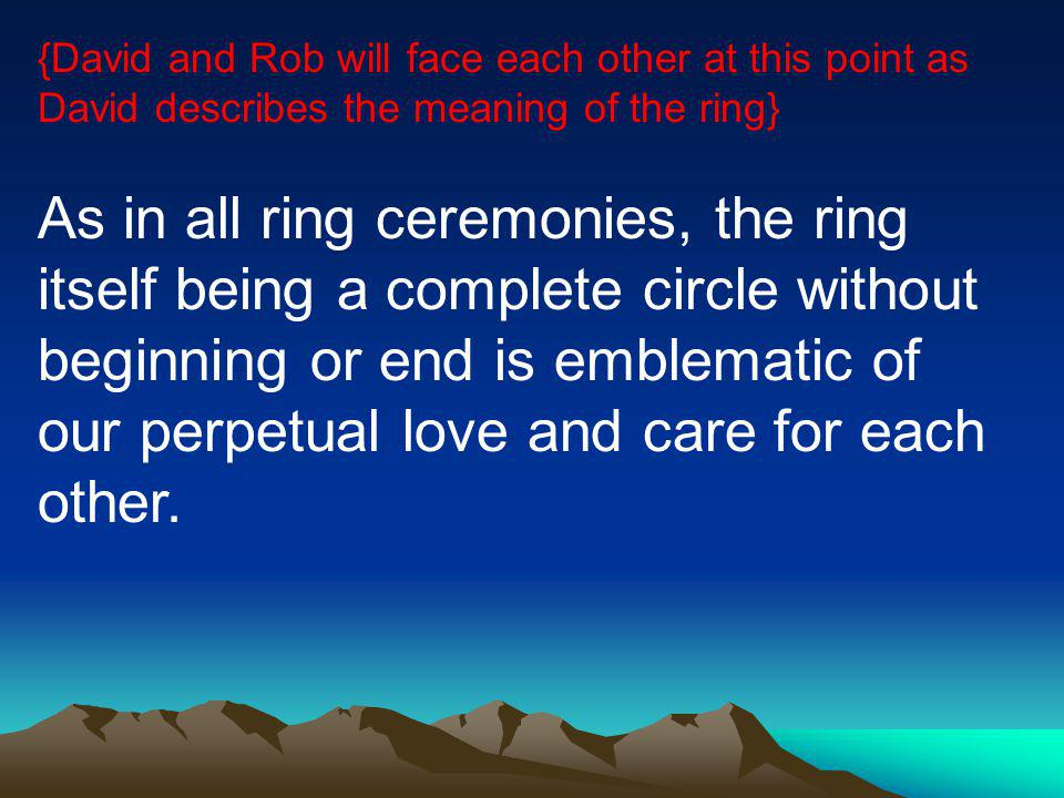 {David and Rob will face each other at this point as David describes the meaning of the ring} As in all ring ceremonies, the ring itself being a complete circle without beginning or end is emblematic of our perpetual love and care for each other.