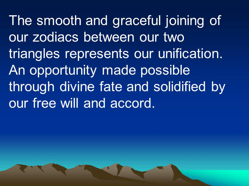The smooth and graceful joining of our zodiacs between our two triangles represents our unification.