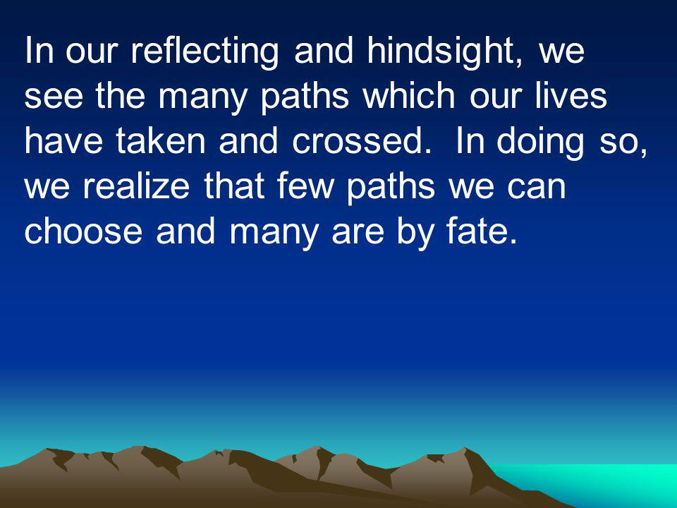 In our reflecting and hindsight, we see the many paths which our lives have taken and crossed.