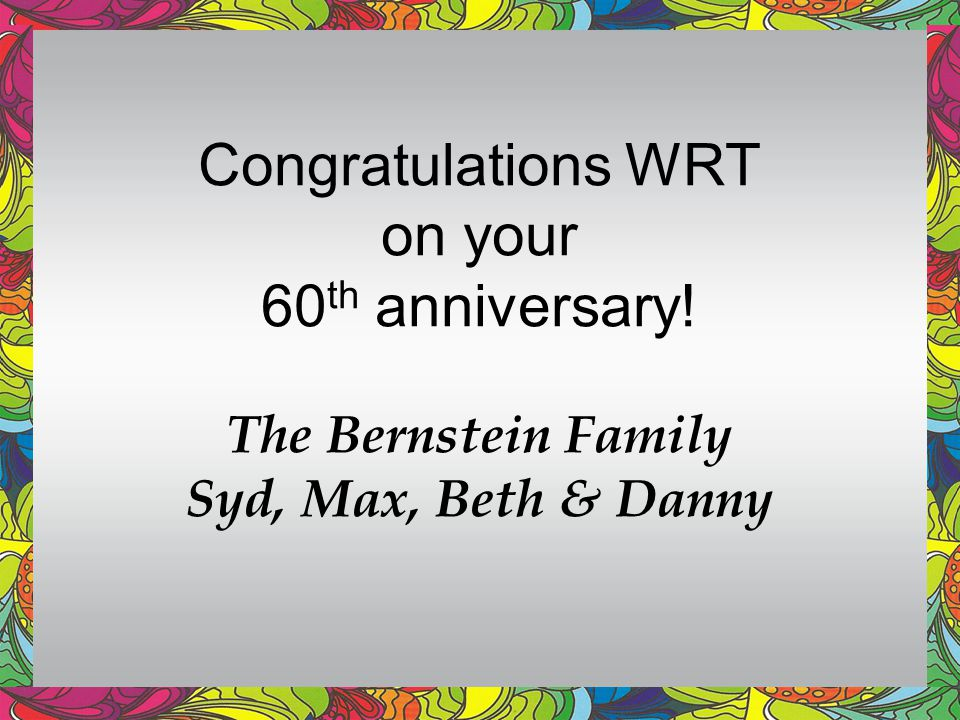 Congratulations WRT on your 60 th anniversary! The Bernstein Family Syd, Max, Beth & Danny