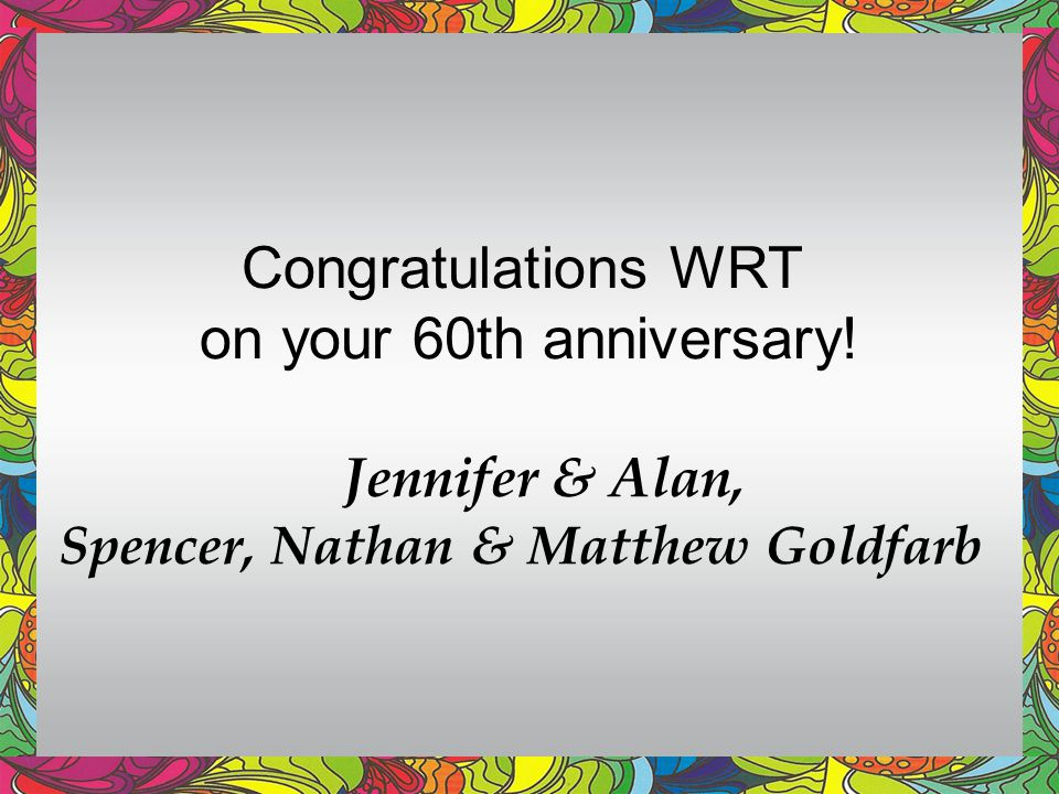 Congratulations WRT on your 60th anniversary! Jennifer & Alan, Spencer, Nathan & Matthew Goldfarb