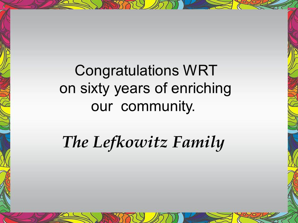 Congratulations WRT on sixty years of enriching our community. The Lefkowitz Family