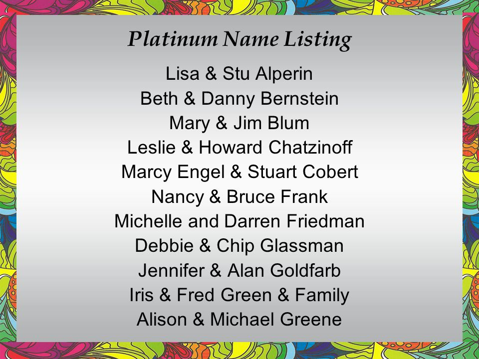 Platinum Name Listing Lisa & Stu Alperin Beth & Danny Bernstein Mary & Jim Blum Leslie & Howard Chatzinoff Marcy Engel & Stuart Cobert Nancy & Bruce Frank Michelle and Darren Friedman Debbie & Chip Glassman Jennifer & Alan Goldfarb Iris & Fred Green & Family Alison & Michael Greene