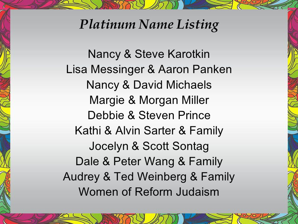 Platinum Name Listing Nancy & Steve Karotkin Lisa Messinger & Aaron Panken Nancy & David Michaels Margie & Morgan Miller Debbie & Steven Prince Kathi & Alvin Sarter & Family Jocelyn & Scott Sontag Dale & Peter Wang & Family Audrey & Ted Weinberg & Family Women of Reform Judaism