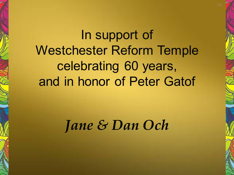 In support of Westchester Reform Temple celebrating 60 years, and in honor of Peter Gatof Jane & Dan Och