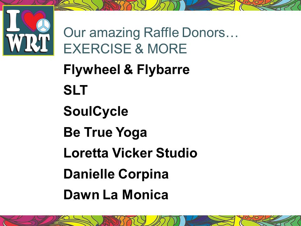 Our amazing Raffle Donors… EXERCISE & MORE Flywheel & Flybarre SLT SoulCycle Be True Yoga Loretta Vicker Studio Danielle Corpina Dawn La Monica