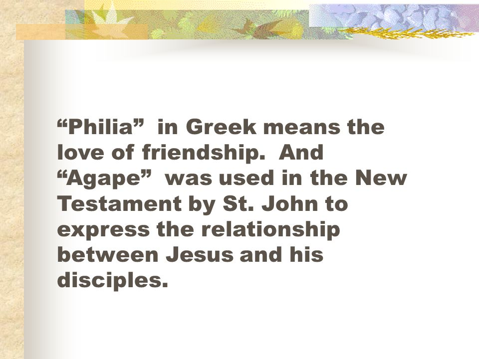Philia in Greek means the love of friendship. And Agape was used in the New Testament by St.