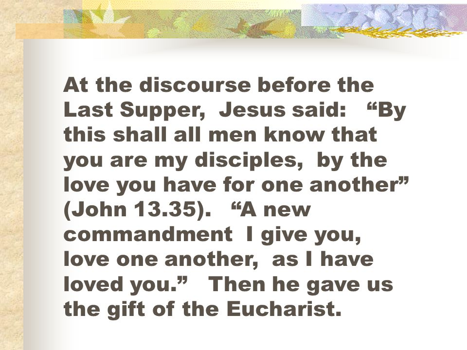 At the discourse before the Last Supper, Jesus said: By this shall all men know that you are my disciples, by the love you have for one another (John 13.35).