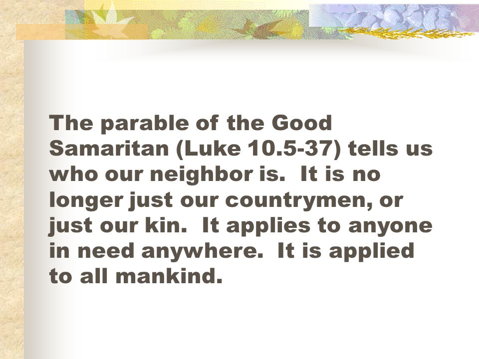 The parable of the Good Samaritan (Luke 10.5-37) tells us who our neighbor is.