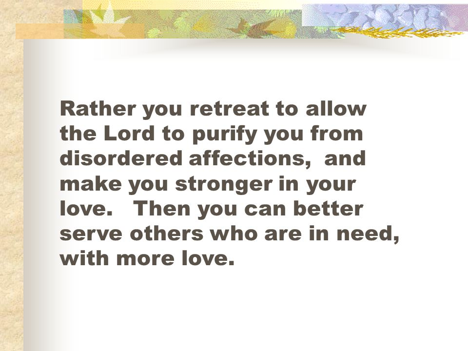 Rather you retreat to allow the Lord to purify you from disordered affections, and make you stronger in your love.