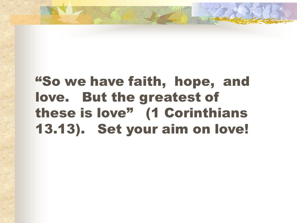 So we have faith, hope, and love. But the greatest of these is love (1 Corinthians 13.13).