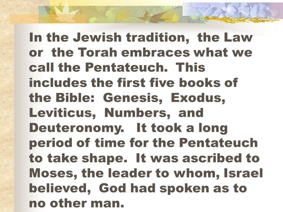 In the Jewish tradition, the Law or the Torah embraces what we call the Pentateuch.