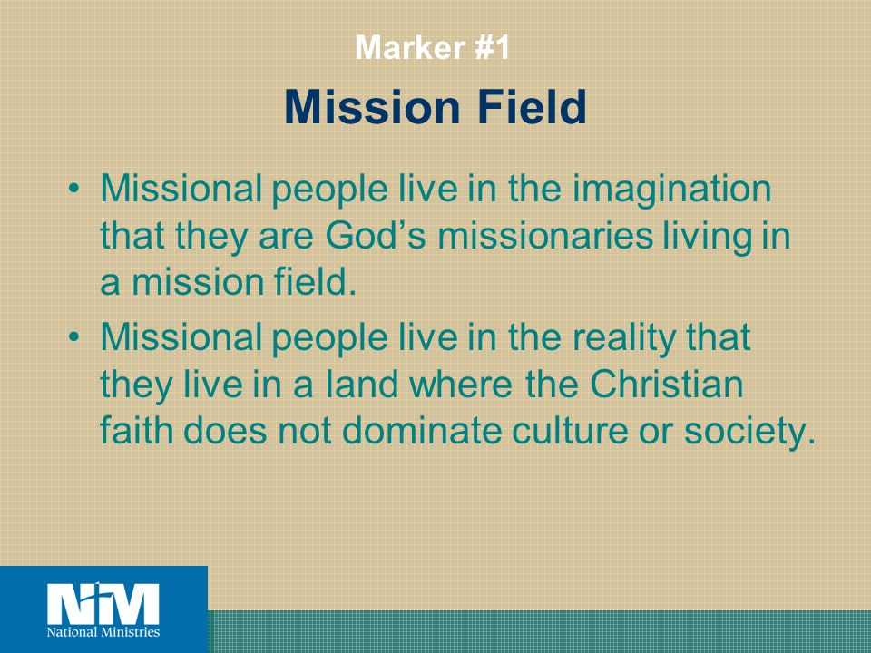 Mission Field Missional people live in the imagination that they are Gods missionaries living in a mission field. Missional people live in the reality