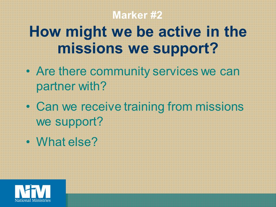 How might we be active in the missions we support? Are there community services we can partner with? Can we receive training from missions we support?