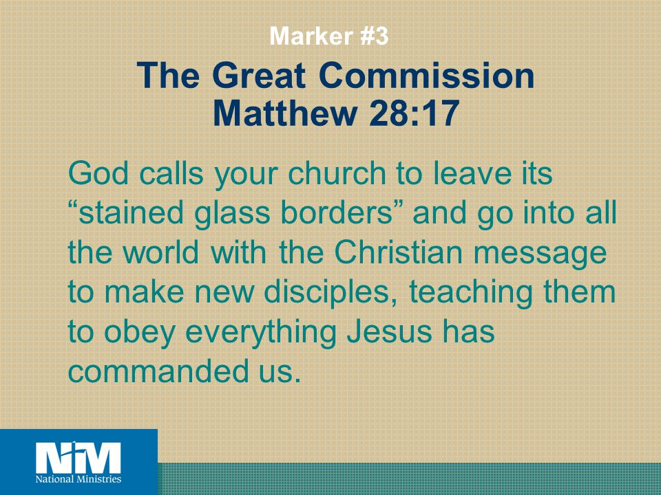 The Great Commission Matthew 28:17 God calls your church to leave its stained glass borders and go into all the world with the Christian message to make new disciples, teaching them to obey everything Jesus has commanded us.