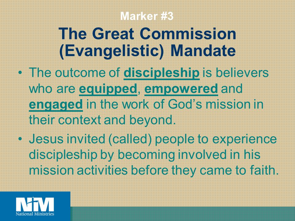 The Great Commission (Evangelistic) Mandate The outcome of discipleship is believers who are equipped, empowered and engaged in the work of Gods mission in their context and beyond.