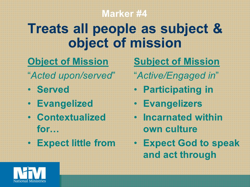 Treats all people as subject & object of mission Object of Mission Acted upon/served Served Evangelized Contextualized for… Expect little from Subject