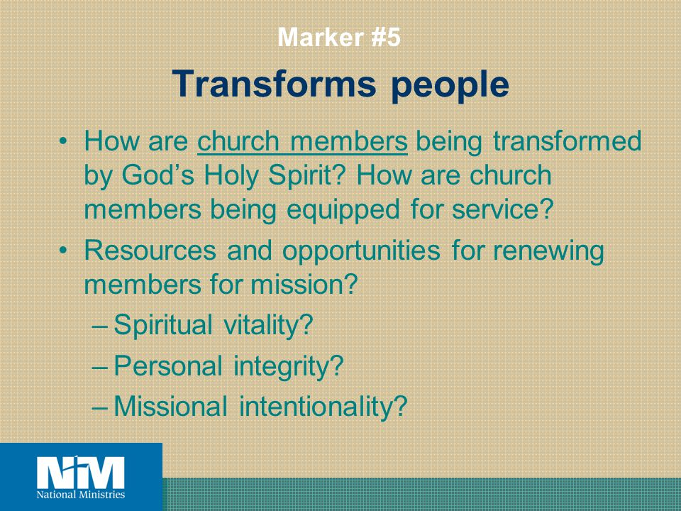 Transforms people How are church members being transformed by Gods Holy Spirit? How are church members being equipped for service? Resources and oppor