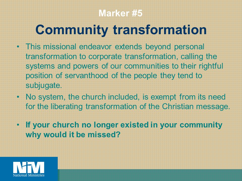 Community transformation This missional endeavor extends beyond personal transformation to corporate transformation, calling the systems and powers of our communities to their rightful position of servanthood of the people they tend to subjugate.
