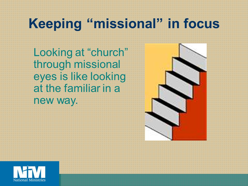 Keeping missional in focus Looking at church through missional eyes is like looking at the familiar in a new way.