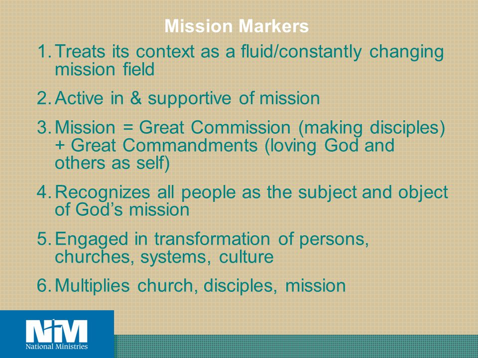 1.Treats its context as a fluid/constantly changing mission field 2.Active in & supportive of mission 3.Mission = Great Commission (making disciples) + Great Commandments (loving God and others as self) 4.Recognizes all people as the subject and object of Gods mission 5.Engaged in transformation of persons, churches, systems, culture 6.Multiplies church, disciples, mission Mission Markers
