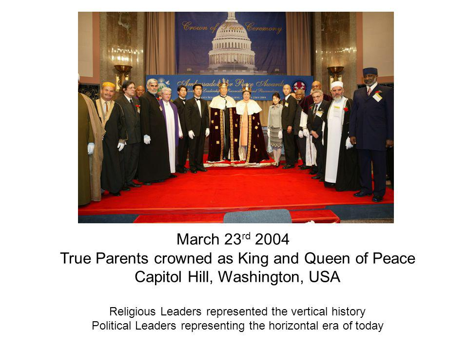 March 23 rd 2004 True Parents crowned as King and Queen of Peace Capitol Hill, Washington, USA Religious Leaders represented the vertical history Political Leaders representing the horizontal era of today