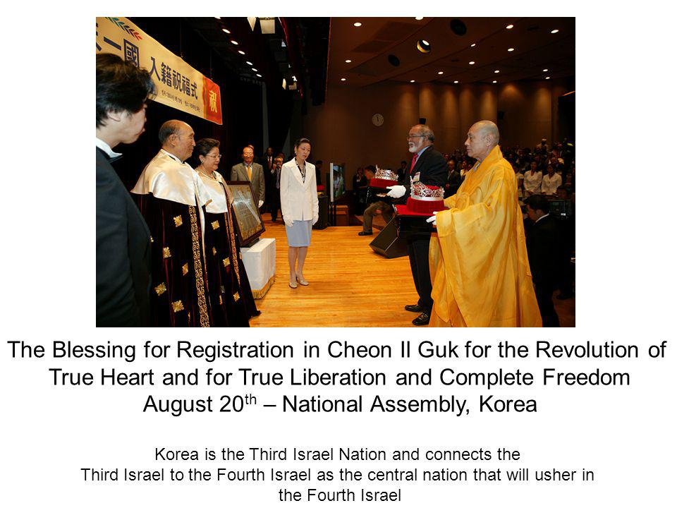 The Blessing for Registration in Cheon Il Guk for the Revolution of True Heart and for True Liberation and Complete Freedom August 20 th – National Assembly, Korea Korea is the Third Israel Nation and connects the Third Israel to the Fourth Israel as the central nation that will usher in the Fourth Israel