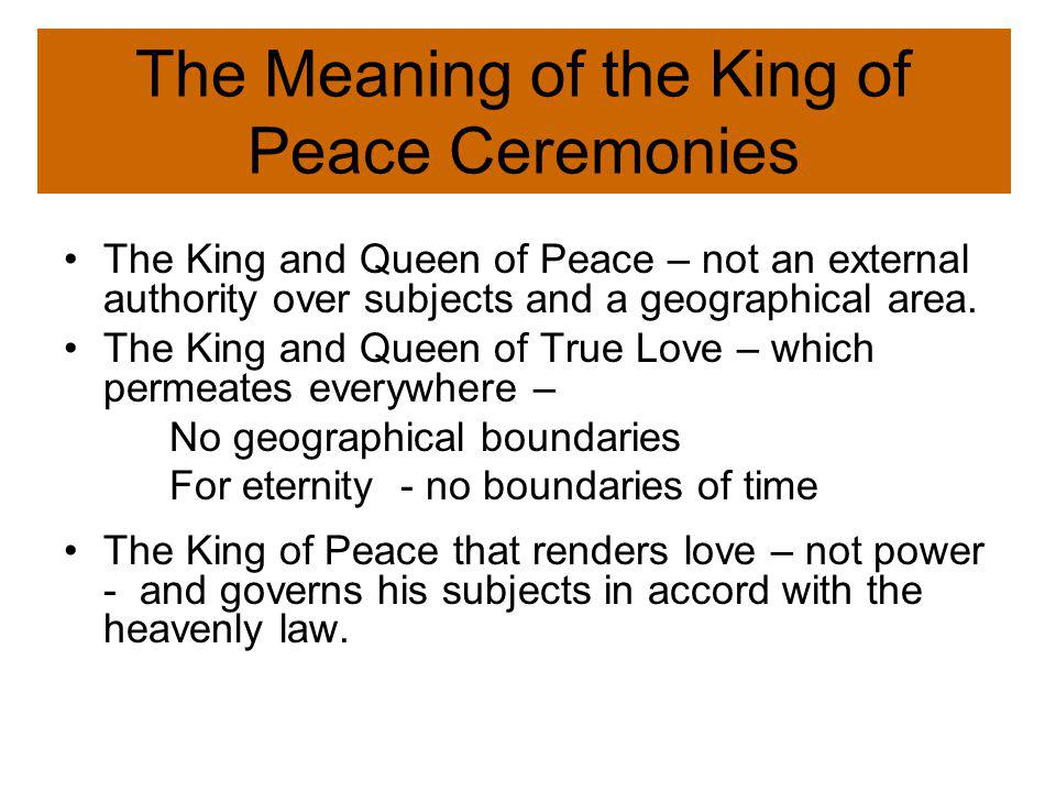 The Meaning of the King of Peace Ceremonies The King and Queen of Peace – not an external authority over subjects and a geographical area.
