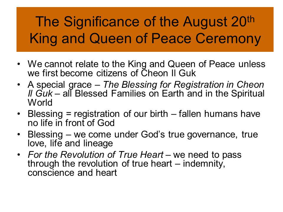 The Significance of the August 20 th King and Queen of Peace Ceremony We cannot relate to the King and Queen of Peace unless we first become citizens of Cheon Il Guk A special grace – The Blessing for Registration in Cheon Il Guk – all Blessed Families on Earth and in the Spiritual World Blessing = registration of our birth – fallen humans have no life in front of God Blessing – we come under Gods true governance, true love, life and lineage For the Revolution of True Heart – we need to pass through the revolution of true heart – indemnity, conscience and heart