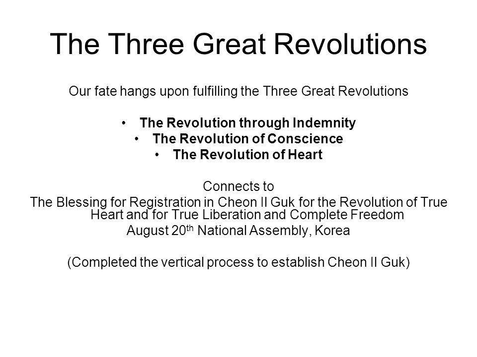 The Three Great Revolutions Our fate hangs upon fulfilling the Three Great Revolutions The Revolution through Indemnity The Revolution of Conscience The Revolution of Heart Connects to The Blessing for Registration in Cheon Il Guk for the Revolution of True Heart and for True Liberation and Complete Freedom August 20 th National Assembly, Korea (Completed the vertical process to establish Cheon Il Guk)
