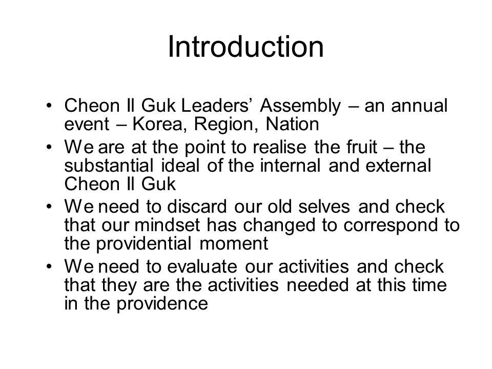 Cheon Il Guk Leaders Assembly – an annual event – Korea, Region, Nation We are at the point to realise the fruit – the substantial ideal of the internal and external Cheon Il Guk We need to discard our old selves and check that our mindset has changed to correspond to the providential moment We need to evaluate our activities and check that they are the activities needed at this time in the providence Introduction