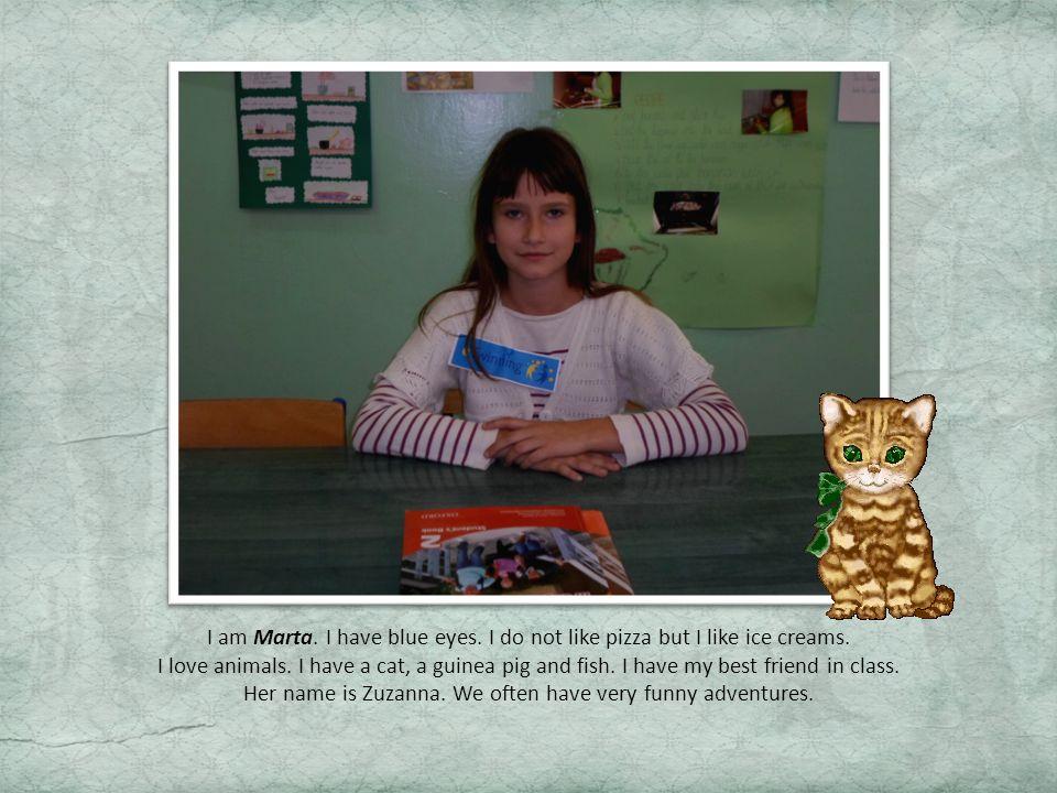 I am Marta.I have blue eyes. I do not like pizza but I like ice creams.
