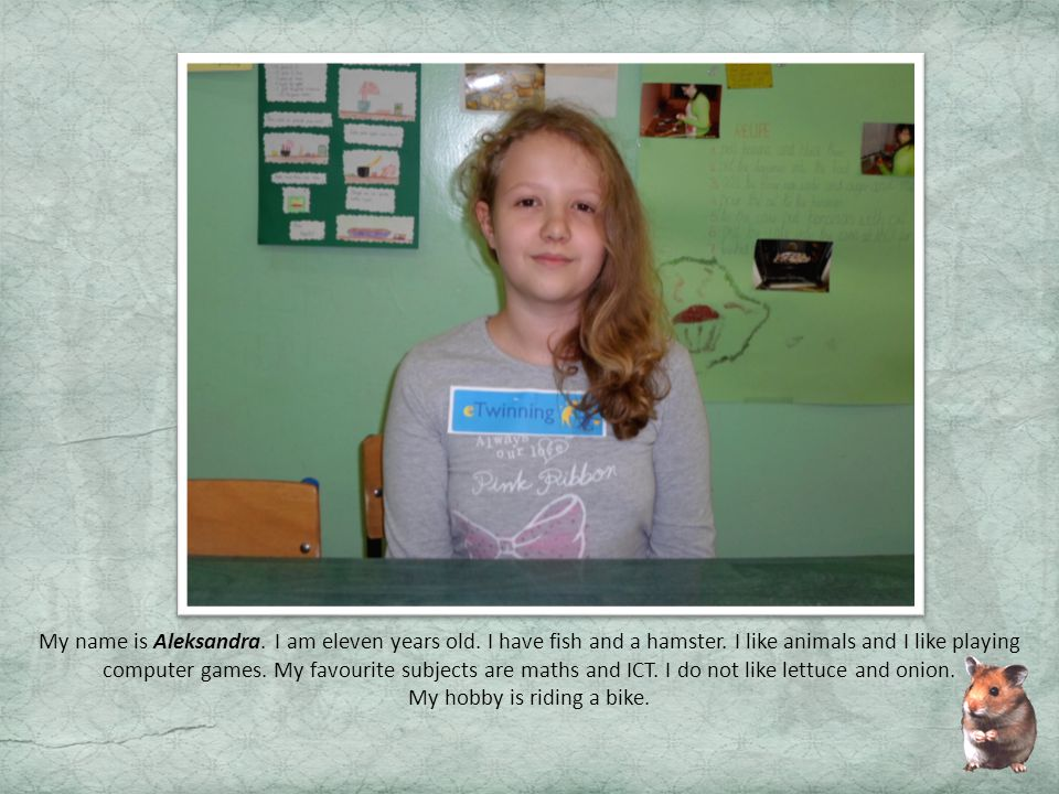 My name is Aleksandra.I am eleven years old. I have fish and a hamster.