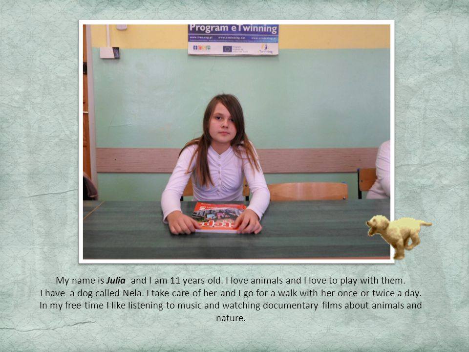 My name is Julia and I am 11 years old.I love animals and I love to play with them.