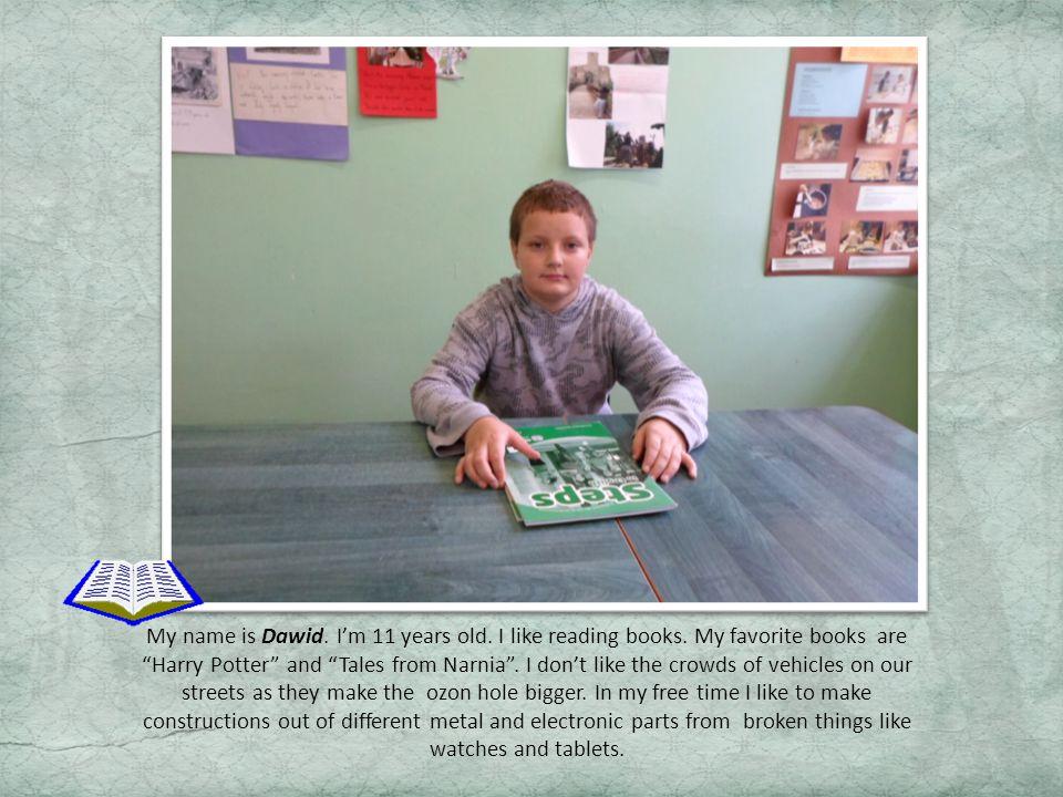 My name is Dawid.Im 11 years old. I like reading books.