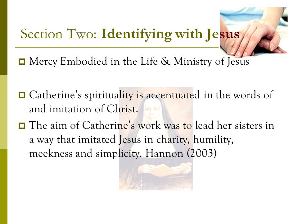 Section Two: Identifying with Jesus Mercy Embodied in the Life & Ministry of Jesus Catherines spirituality is accentuated in the words of and imitation of Christ.