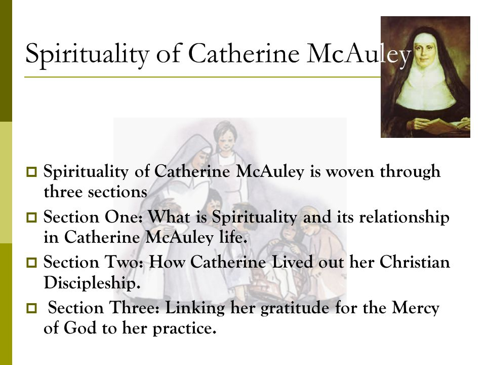 Spirituality of Catherine McAuley Spirituality of Catherine McAuley is woven through three sections Section One: What is Spirituality and its relationship in Catherine McAuley life.