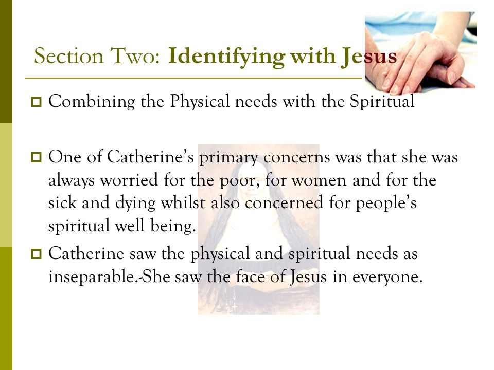 Section Two: Identifying with Jesus Combining the Physical needs with the Spiritual One of Catherines primary concerns was that she was always worried for the poor, for women and for the sick and dying whilst also concerned for peoples spiritual well being.