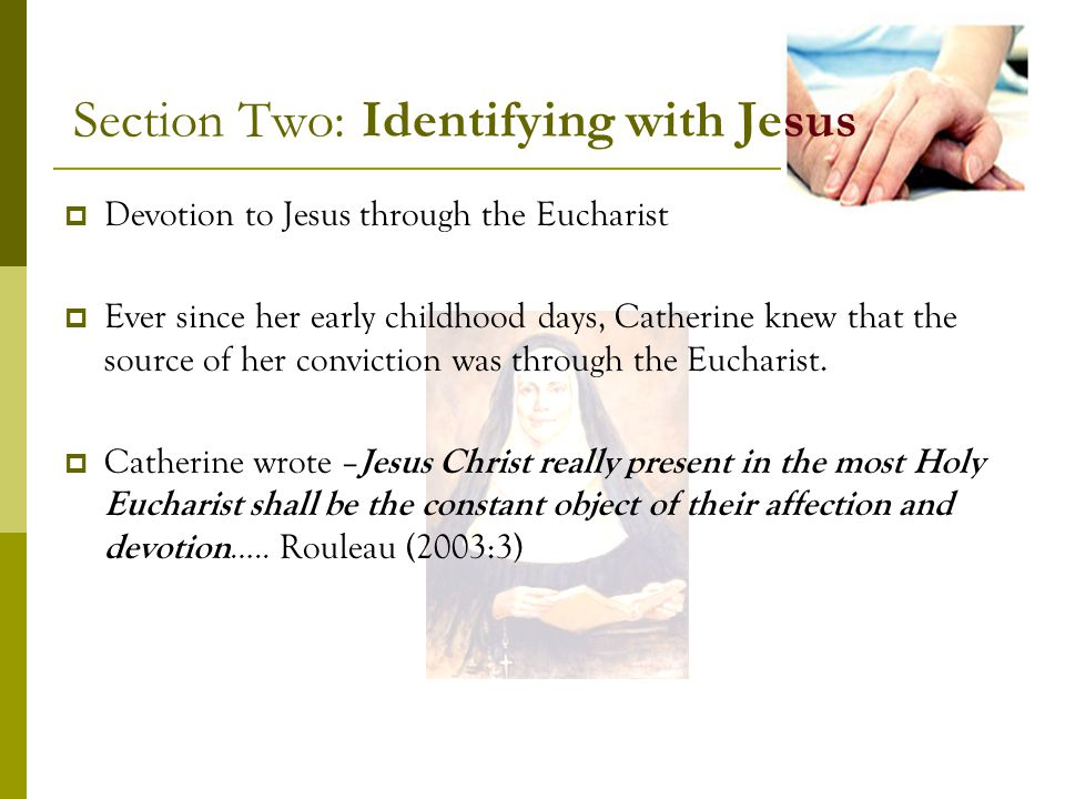 Section Two: Identifying with Jesus Devotion to Jesus through the Eucharist Ever since her early childhood days, Catherine knew that the source of her conviction was through the Eucharist.