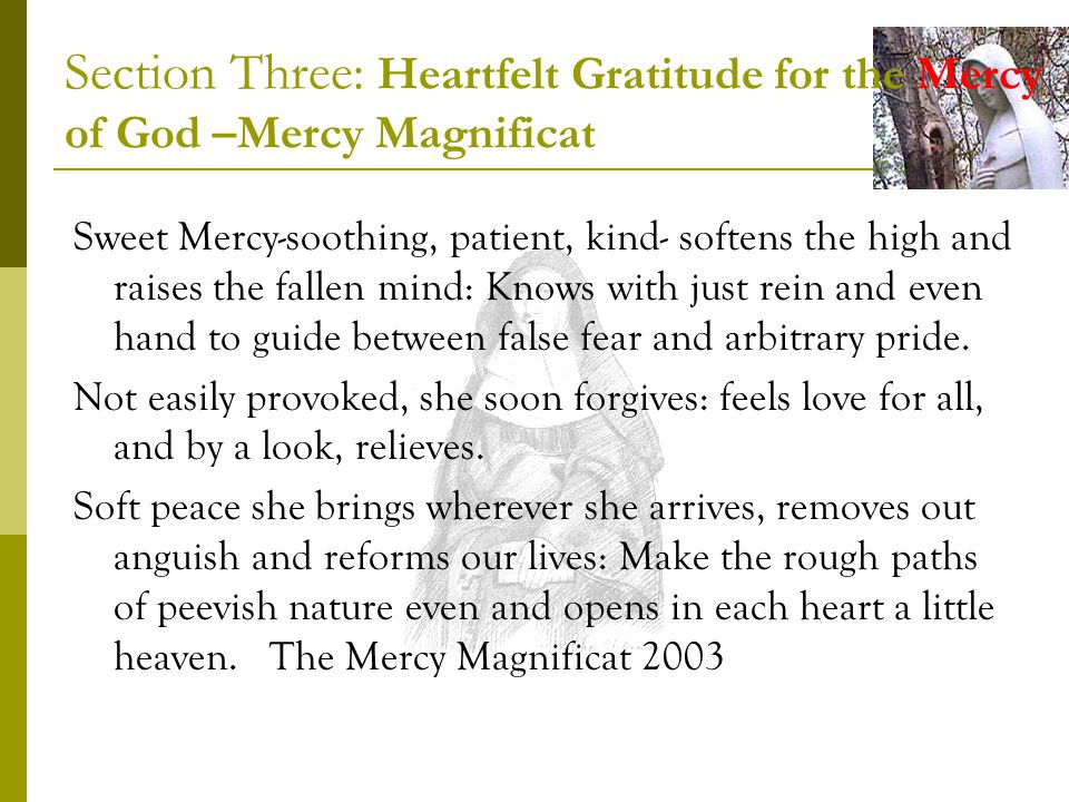 Section Three: Heartfelt Gratitude for the Mercy of God –Mercy Magnificat Sweet Mercy-soothing, patient, kind- softens the high and raises the fallen mind: Knows with just rein and even hand to guide between false fear and arbitrary pride.