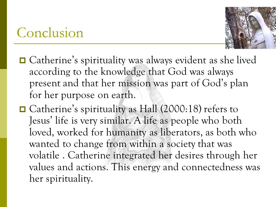 Conclusion Catherines spirituality was always evident as she lived according to the knowledge that God was always present and that her mission was part of Gods plan for her purpose on earth.
