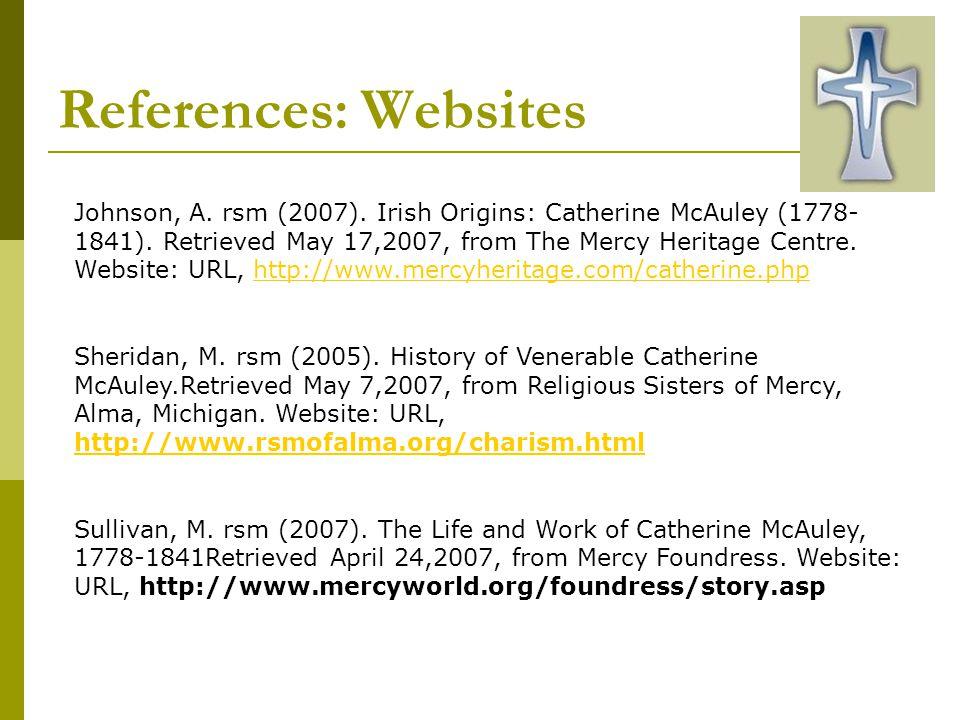 References: Websites Johnson, A.rsm (2007). Irish Origins: Catherine McAuley (1778- 1841).